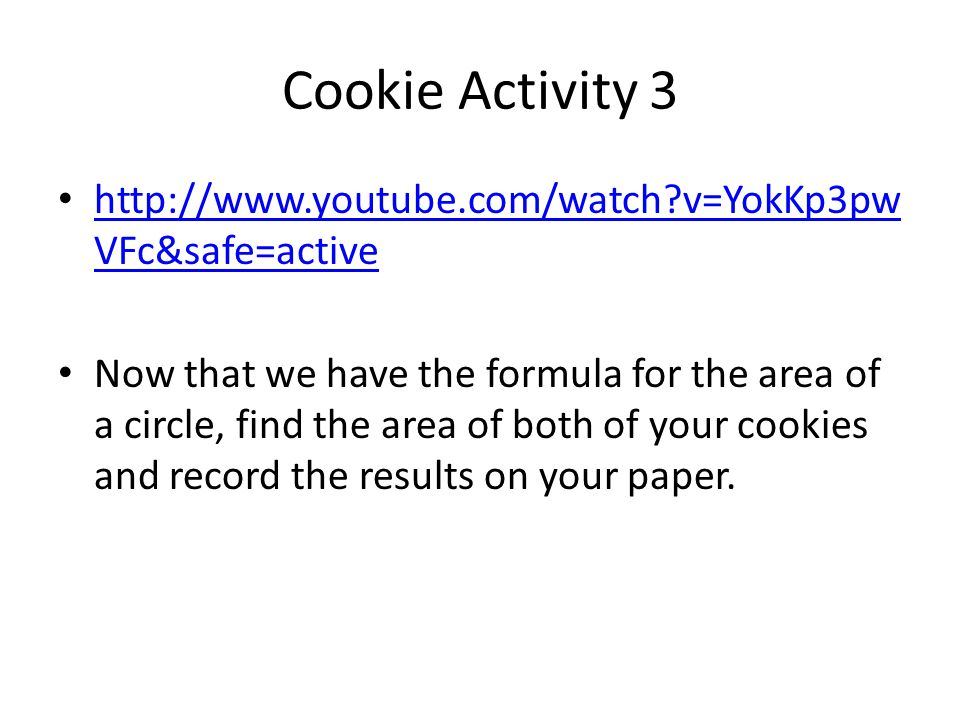 Cookie Activity 3 http://www.youtube.com/watch?v=YokKp3pw VFc&safe=active http://www.youtube.com/watch?v=YokKp3pw VFc&safe=active Now that we have the