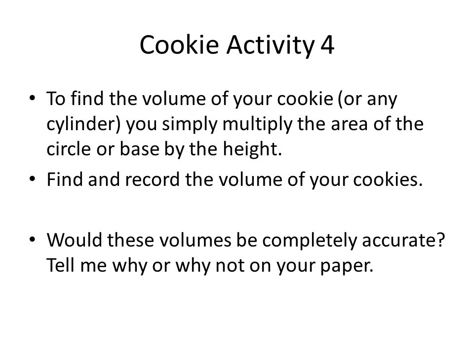 Cookie Activity 4 To find the volume of your cookie (or any cylinder) you simply multiply the area of the circle or base by the height. Find and recor