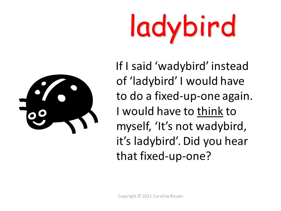 ladybird ladybird If I said 'wadybird' instead of 'ladybird' I would have to do a fixed-up-one again.