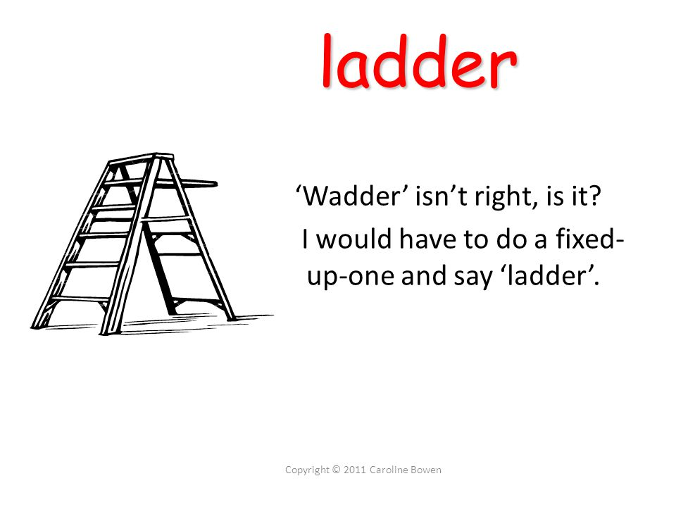 ladder ladder 'Wadder' isn't right, is it. I would have to do a fixed- up-one and say 'ladder'.