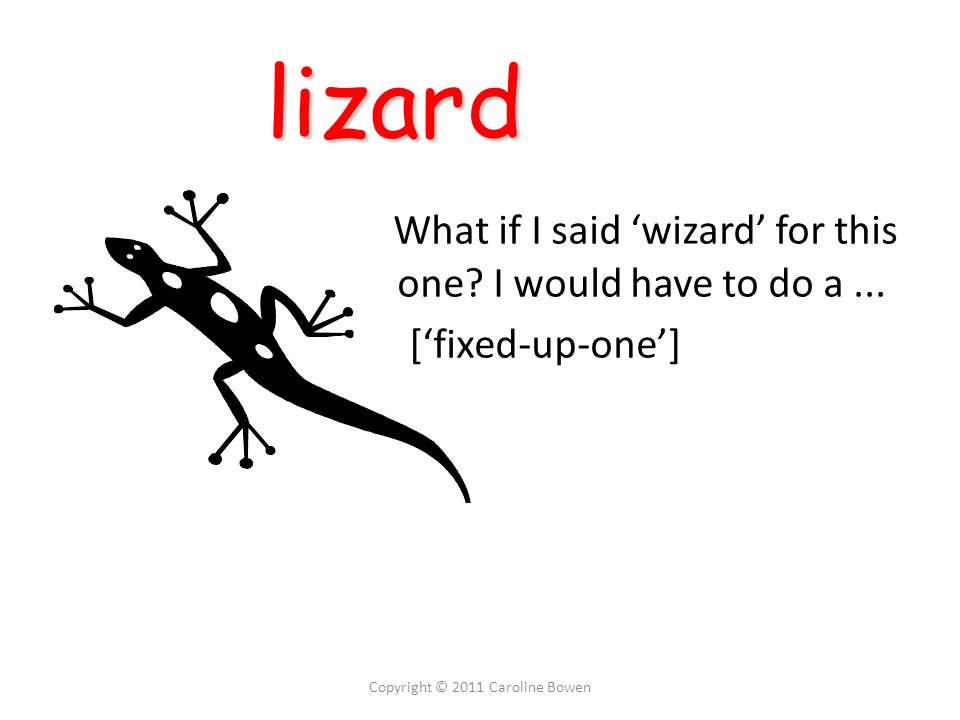 lizard lizard What if I said 'wizard' for this one I would have to do a... ['fixed-up-one']