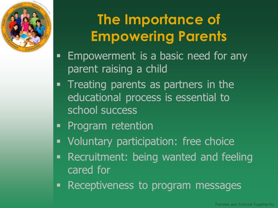 Families and Schools Together Inc. The Importance of Empowering Parents  Empowerment is a basic need for any parent raising a child  Treating parent