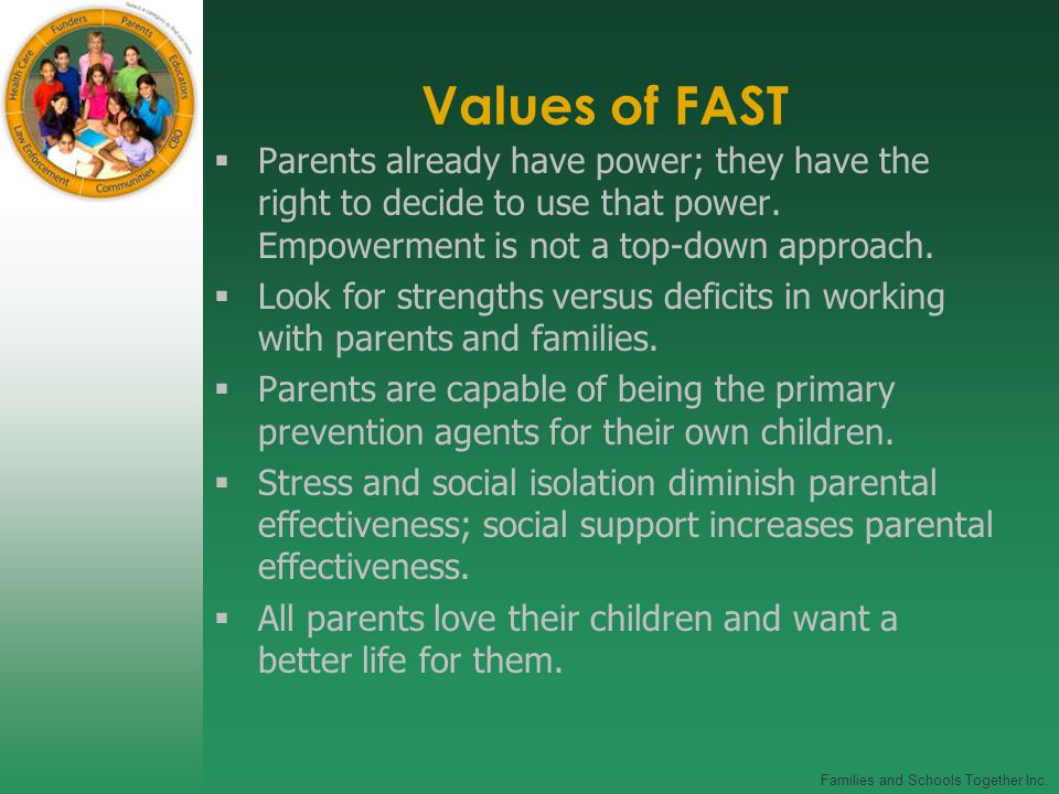 Families and Schools Together Inc. Values of FAST  Parents already have power; they have the right to decide to use that power. Empowerment is not a