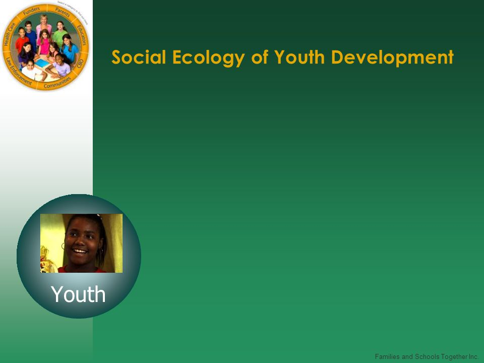 Families and Schools Together Inc. Social Ecology of Youth Development Youth