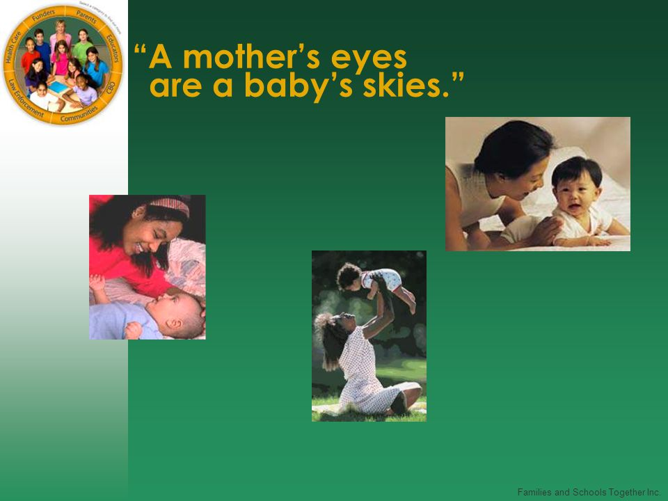 Families and Schools Together Inc. A mother's eyes are a baby's skies.