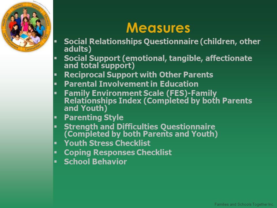 Families and Schools Together Inc. Measures  Social Relationships Questionnaire (children, other adults)  Social Support (emotional, tangible, affec