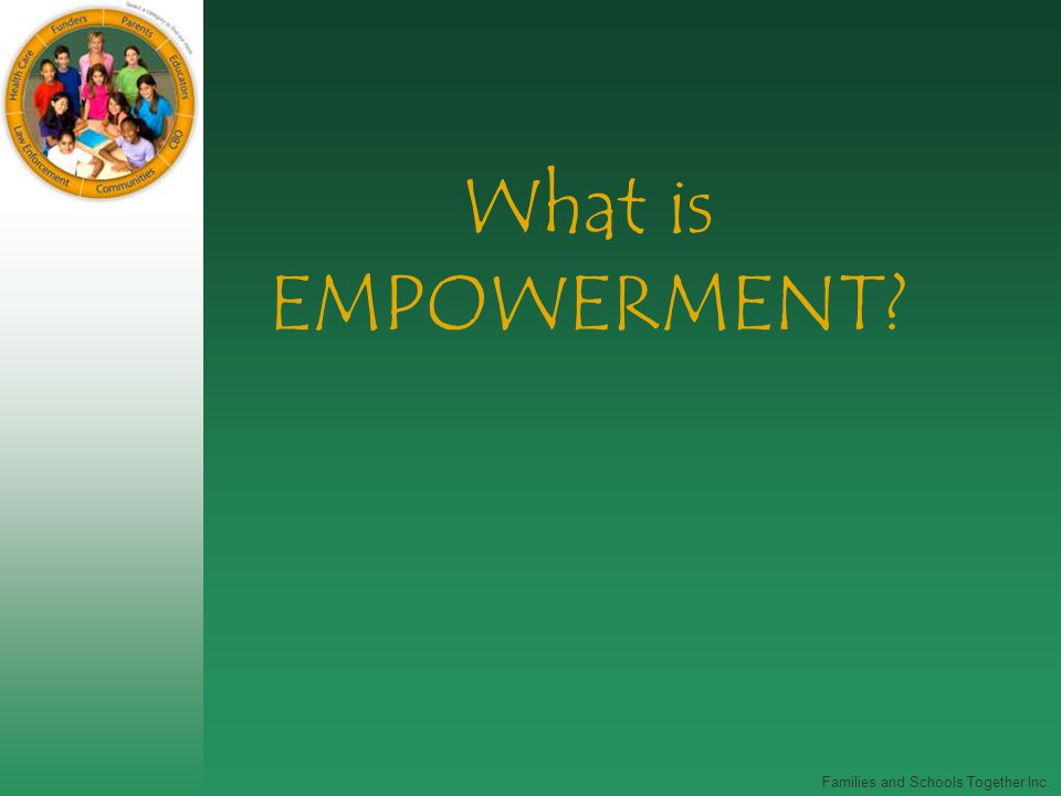 Families and Schools Together Inc. What is EMPOWERMENT