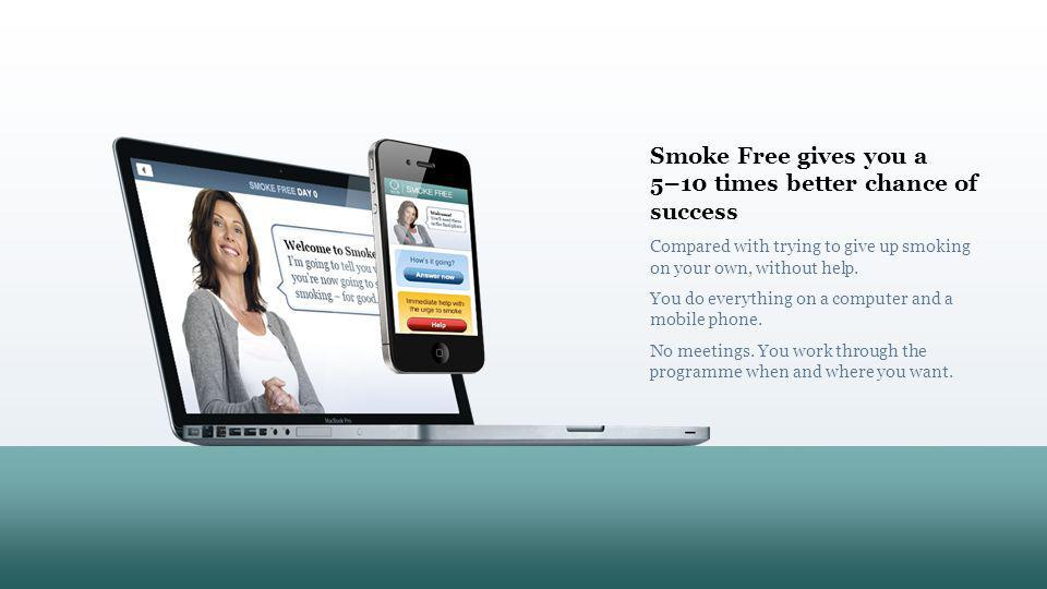 Sign up here SMOKE FREE Smoke Free gives you a 5–10 times better chance of success Compared with trying to give up smoking on your own, without help.