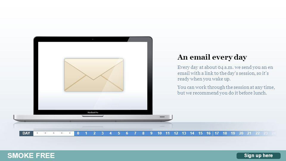 An email every day Every day at about 04 a.m. we send you an en email with a link to the day's session, so it's ready when you wake up. You can work t