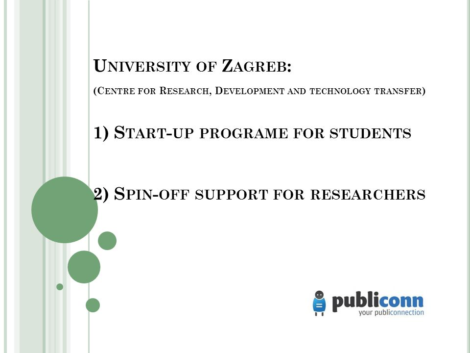 U NIVERSITY OF Z AGREB : (C ENTRE FOR R ESEARCH, D EVELOPMENT AND TECHNOLOGY TRANSFER ) 1) S TART - UP PROGRAME FOR STUDENTS 2) S PIN - OFF SUPPORT FOR RESEARCHERS
