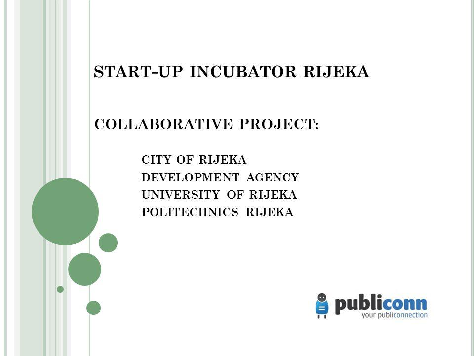 START - UP INCUBATOR RIJEKA COLLABORATIVE PROJECT: CITY OF RIJEKA DEVELOPMENT AGENCY UNIVERSITY OF RIJEKA POLITECHNICS RIJEKA