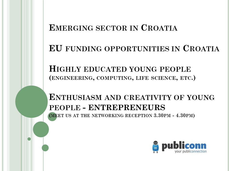 E MERGING SECTOR IN C ROATIA EU FUNDING OPPORTUNITIES IN C ROATIA H IGHLY EDUCATED YOUNG PEOPLE ( ENGINEERING, COMPUTING, LIFE SCIENCE, ETC.) E NTHUSIASM AND CREATIVITY OF YOUNG PEOPLE - ENTREPRENEURS ( MEET US AT THE NETWORKING RECEPTION 3.30 PM - 4.30 PM )