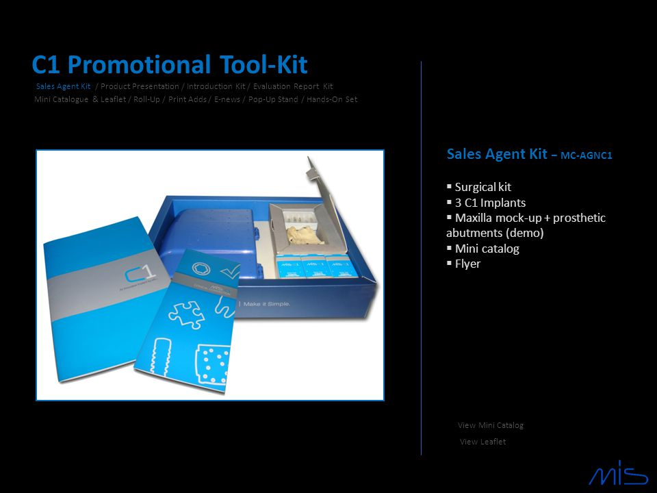 C1 Promotional Tool-Kit Sales Agent Kit – MC-AGNC1  Surgical kit  3 C1 Implants  Maxilla mock-up + prosthetic abutments (demo)  Mini catalog  Flyer Sales Agent Kit / Product Presentation / Introduction Kit / Evaluation Report Kit Mini Catalogue & Leaflet / Roll-Up / Print Adds / E-news / Pop-Up Stand / Hands-On Set View Mini Catalog View Leaflet