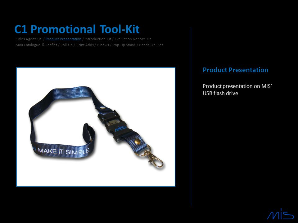 Product Presentation Product presentation on MIS' USB flash drive C1 Promotional Tool-Kit Sales Agent Kit / Product Presentation / Introduction Kit / Evaluation Report Kit Mini Catalogue & Leaflet / Roll-Up / Print Adds / E-news / Pop-Up Stand / Hands-On Set