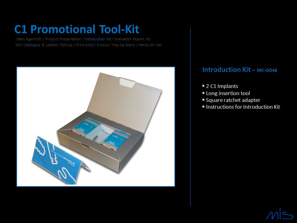 Introduction Kit – MK-OO46  2 C1 Implants  Long insertion tool  Square ratchet adapter  Instructions for Introduction Kit C1 Promotional Tool-Kit Sales Agent Kit / Product Presentation / Introduction Kit / Evaluation Report Kit Mini Catalogue & Leaflet / Roll-Up / Print Adds / E-news / Pop-Up Stand / Hands-On Set