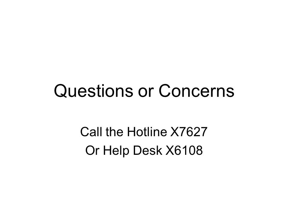 Questions or Concerns Call the Hotline X7627 Or Help Desk X6108