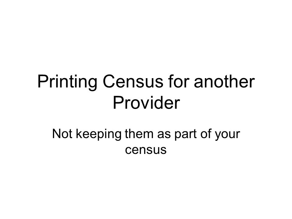 Printing Census for another Provider Not keeping them as part of your census