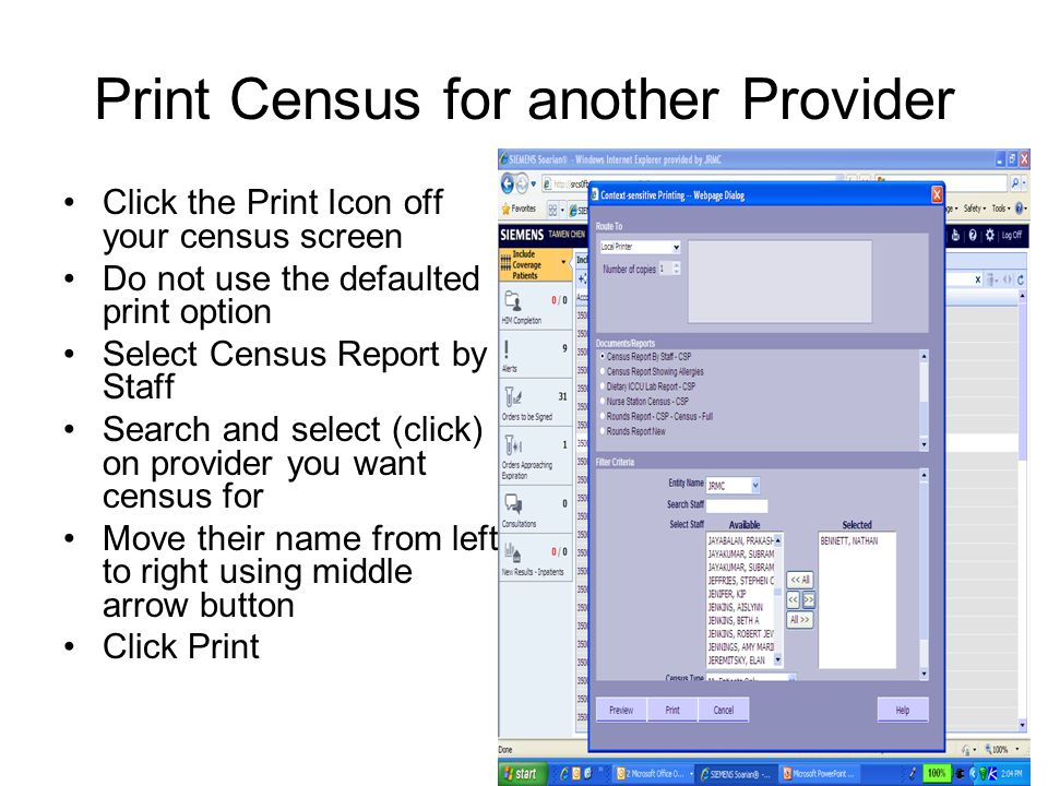 Print Census for another Provider Click the Print Icon off your census screen Do not use the defaulted print option Select Census Report by Staff Search and select (click) on provider you want census for Move their name from left to right using middle arrow button Click Print