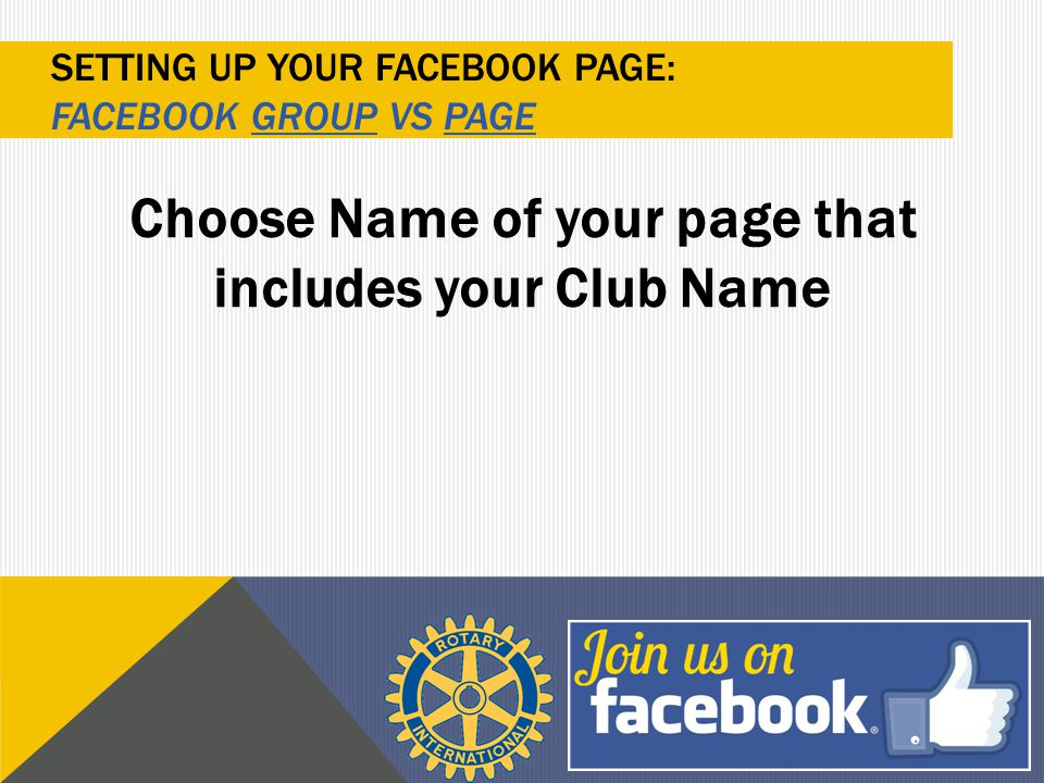 Choose Name of your page that includes your Club Name SETTING UP YOUR FACEBOOK PAGE: FACEBOOK GROUP VS PAGE