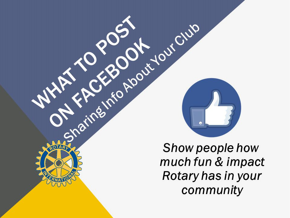 WHAT TO POST ON FACEBOOK Show people how much fun & impact Rotary has in your community Sharing Info About Your Club