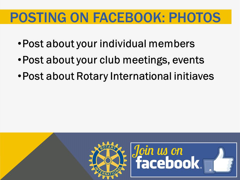 Post about your individual members Post about your club meetings, events Post about Rotary International initiaves POSTING ON FACEBOOK: PHOTOS