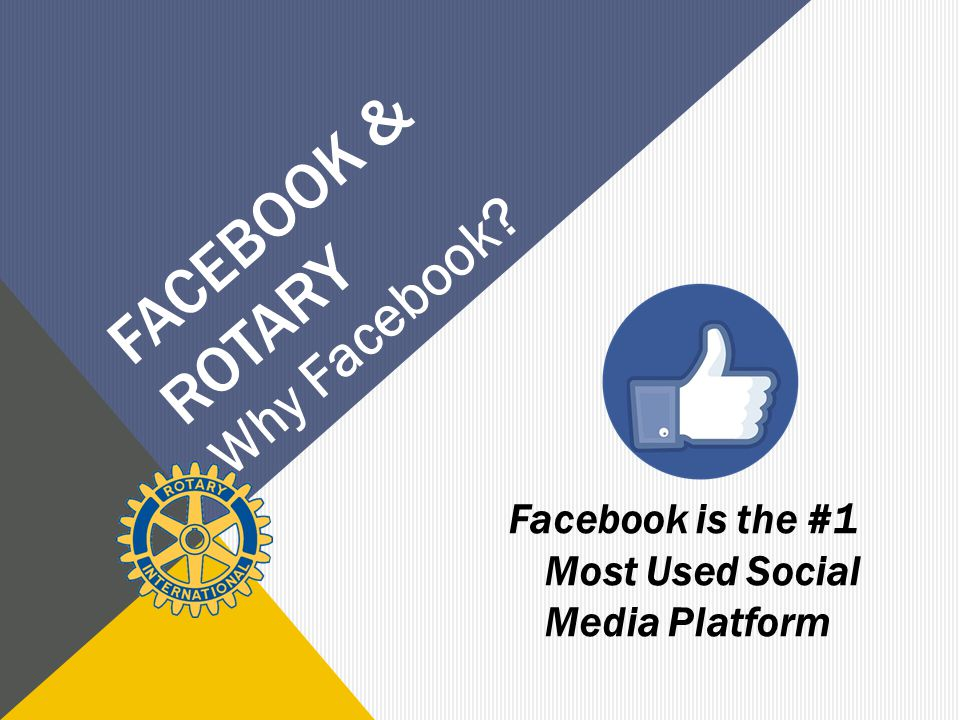 FACEBOOK & ROTARY Facebook is the #1 Most Used Social Media Platform Why Facebook?