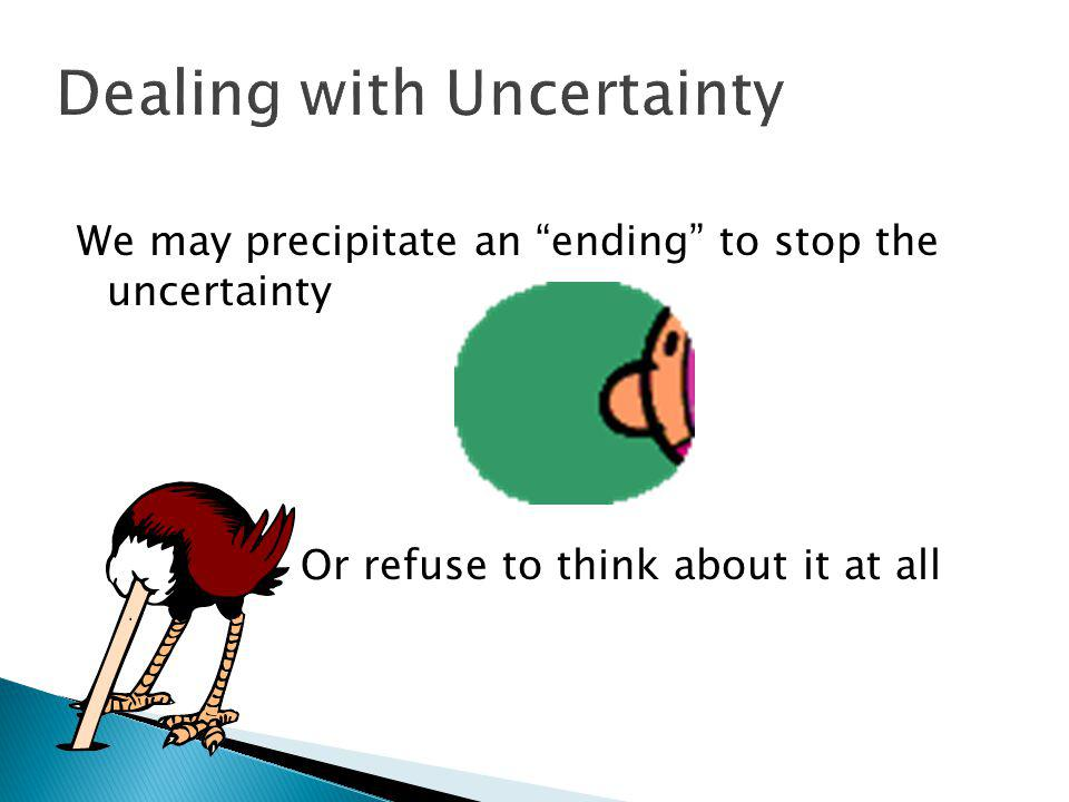 Dealing with Uncertainty We may precipitate an ending to stop the uncertainty Or refuse to think about it at all