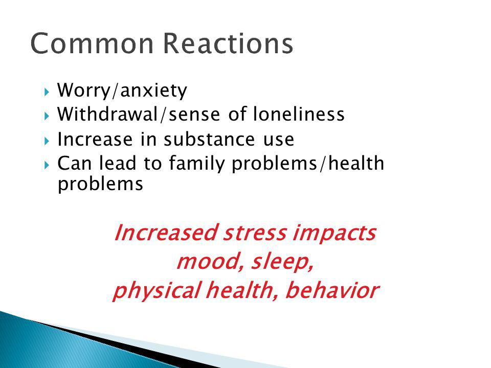  Worry/anxiety  Withdrawal/sense of loneliness  Increase in substance use  Can lead to family problems/health problems Increased stress impacts mood, sleep, physical health, behavior Common Reactions