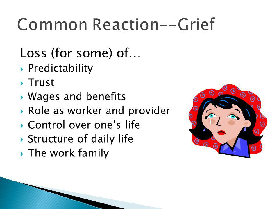 Loss (for some) of…  Predictability  Trust  Wages and benefits  Role as worker and provider  Control over one's life  Structure of daily life  The work family Common Reaction--Grief