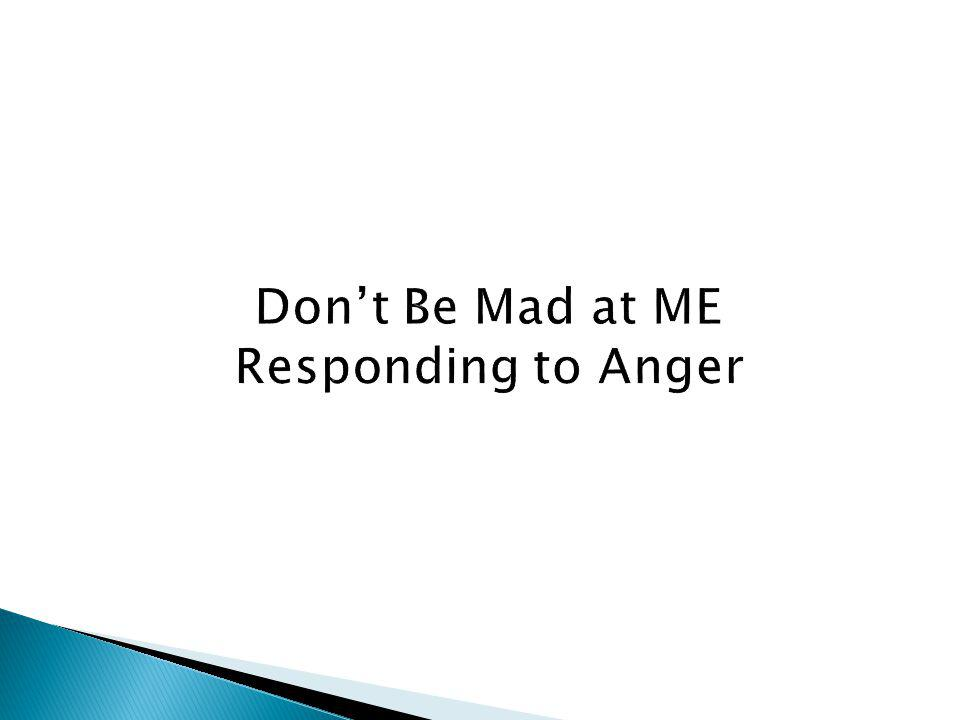 Don't Be Mad at ME Responding to Anger