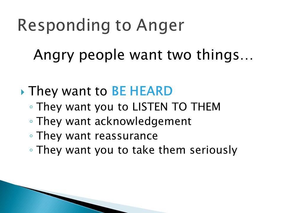 Angry people want two things…  They want to BE HEARD ◦ They want you to LISTEN TO THEM ◦ They want acknowledgement ◦ They want reassurance ◦ They want you to take them seriously