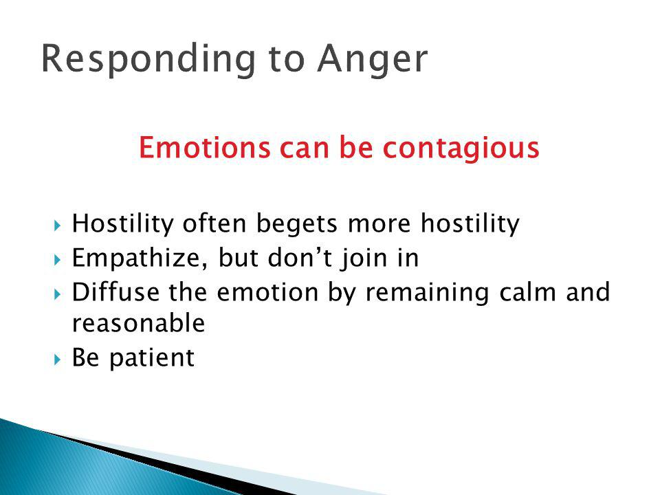 Emotions can be contagious  Hostility often begets more hostility  Empathize, but don't join in  Diffuse the emotion by remaining calm and reasonable  Be patient Responding to Anger