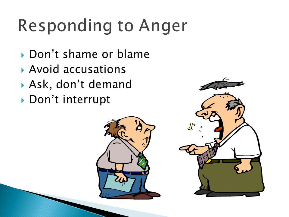  Don't shame or blame  Avoid accusations  Ask, don't demand  Don't interrupt Responding to Anger