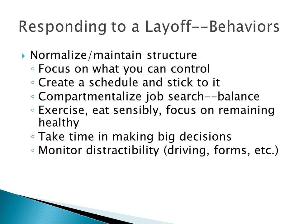 Responding to a Layoff--Behaviors  Normalize/maintain structure ◦ Focus on what you can control ◦ Create a schedule and stick to it ◦ Compartmentalize job search--balance ◦ Exercise, eat sensibly, focus on remaining healthy ◦ Take time in making big decisions ◦ Monitor distractibility (driving, forms, etc.)