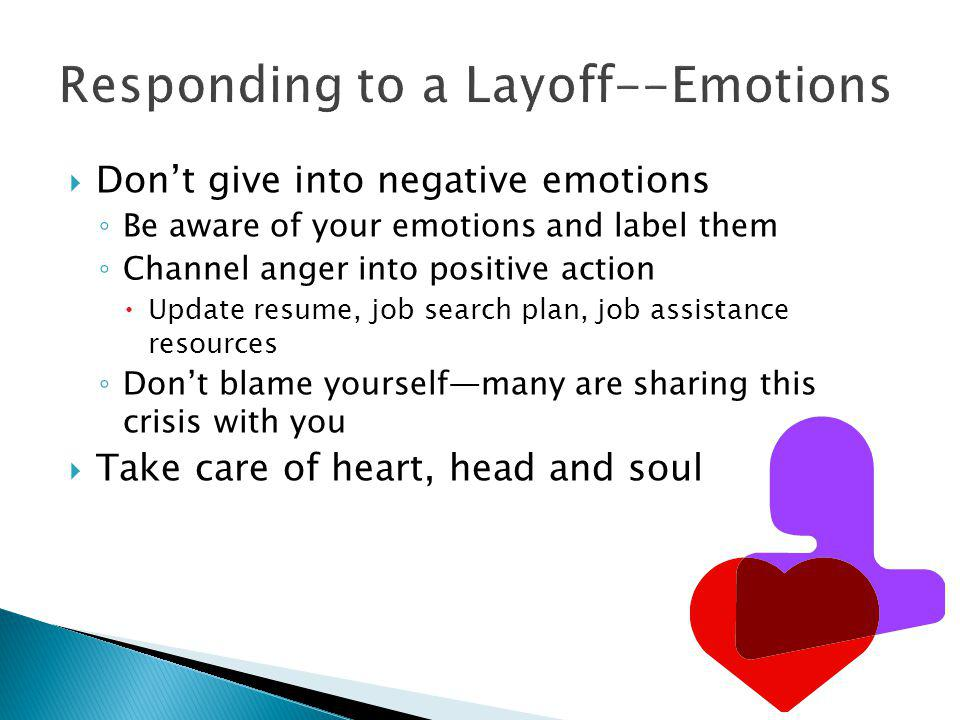 Responding to a Layoff--Emotions  Don't give into negative emotions ◦ Be aware of your emotions and label them ◦ Channel anger into positive action  Update resume, job search plan, job assistance resources ◦ Don't blame yourself—many are sharing this crisis with you  Take care of heart, head and soul