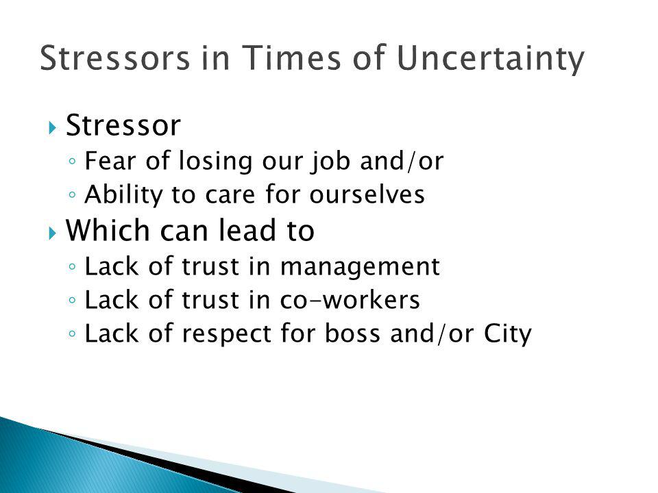  Stressor ◦ Fear of losing our job and/or ◦ Ability to care for ourselves  Which can lead to ◦ Lack of trust in management ◦ Lack of trust in co-workers ◦ Lack of respect for boss and/or City