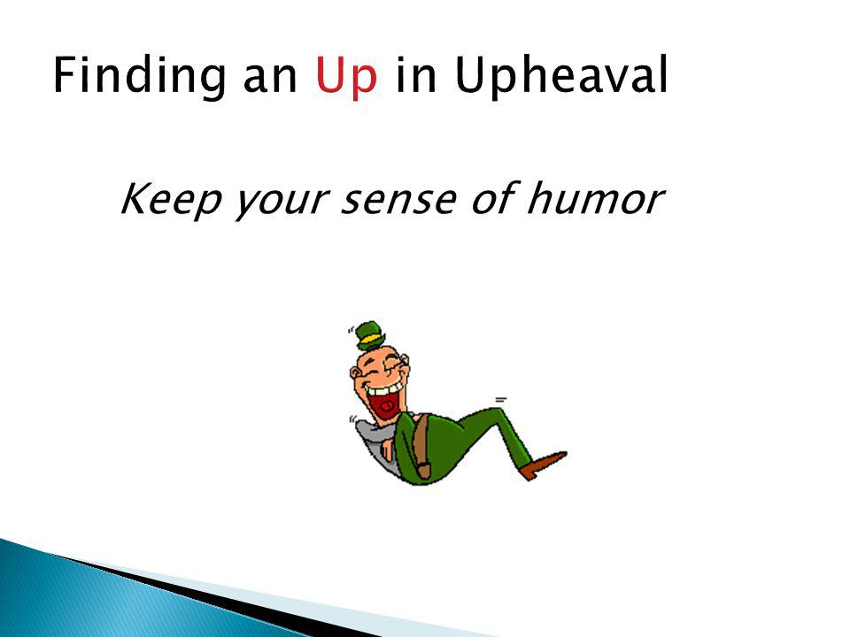 Finding an Up in Upheaval Keep your sense of humor