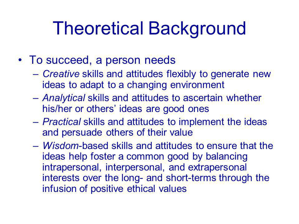 Theoretical Background To succeed, a person needs –Creative skills and attitudes flexibly to generate new ideas to adapt to a changing environment –Analytical skills and attitudes to ascertain whether his/her or others' ideas are good ones –Practical skills and attitudes to implement the ideas and persuade others of their value –Wisdom-based skills and attitudes to ensure that the ideas help foster a common good by balancing intrapersonal, interpersonal, and extrapersonal interests over the long- and short-terms through the infusion of positive ethical values