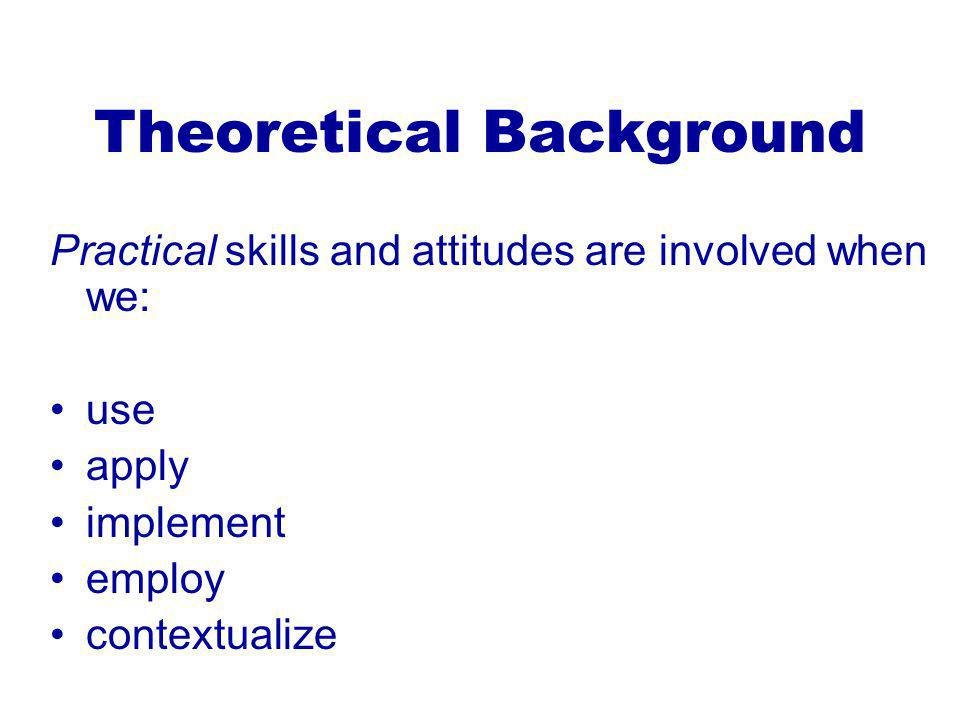Theoretical Background Practical skills and attitudes are involved when we: use apply implement employ contextualize