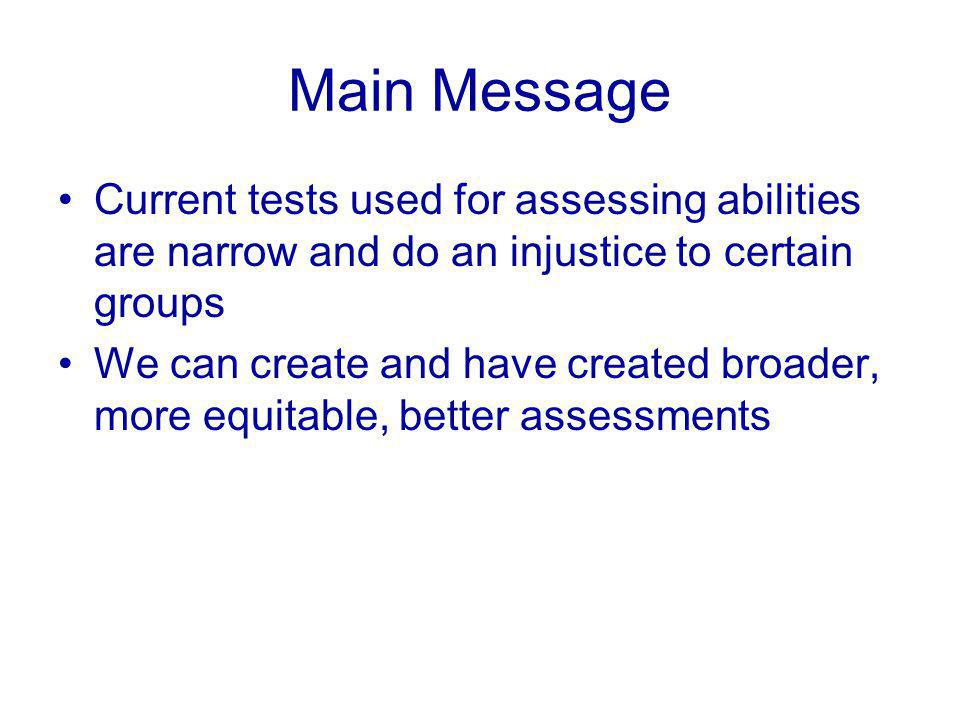 Main Message Current tests used for assessing abilities are narrow and do an injustice to certain groups We can create and have created broader, more equitable, better assessments