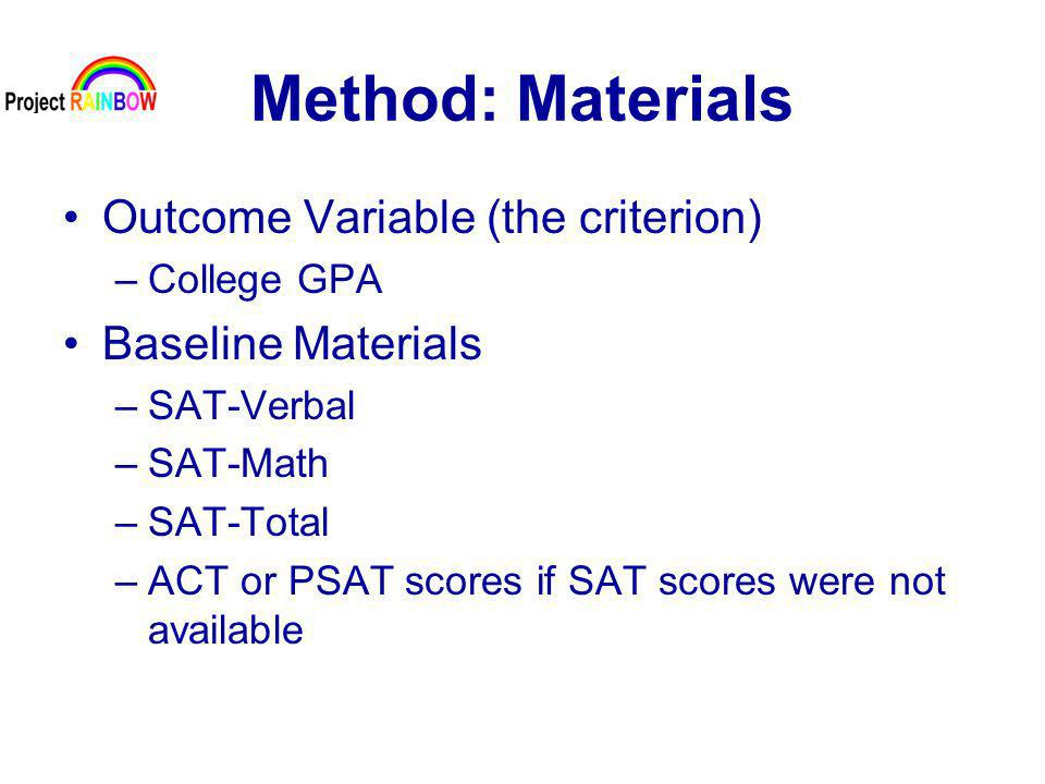 Method: Materials Outcome Variable (the criterion) –College GPA Baseline Materials –SAT-Verbal –SAT-Math –SAT-Total –ACT or PSAT scores if SAT scores were not available