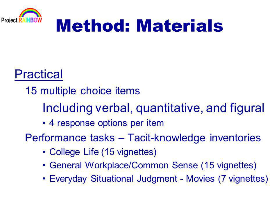 Method: Materials Practical 15 multiple choice items Including verbal, quantitative, and figural 4 response options per item Performance tasks – Tacit-knowledge inventories College Life (15 vignettes) General Workplace/Common Sense (15 vignettes) Everyday Situational Judgment - Movies (7 vignettes)