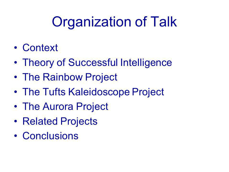 Organization of Talk Context Theory of Successful Intelligence The Rainbow Project The Tufts Kaleidoscope Project The Aurora Project Related Projects Conclusions