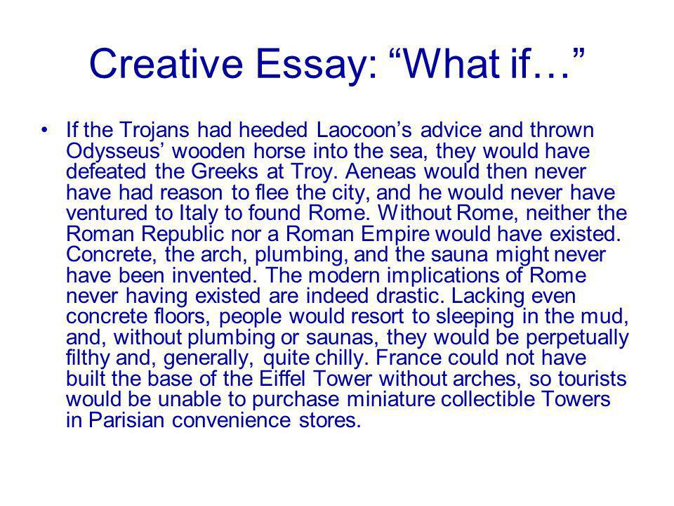 Creative Essay: What if… If the Trojans had heeded Laocoon's advice and thrown Odysseus' wooden horse into the sea, they would have defeated the Greeks at Troy.
