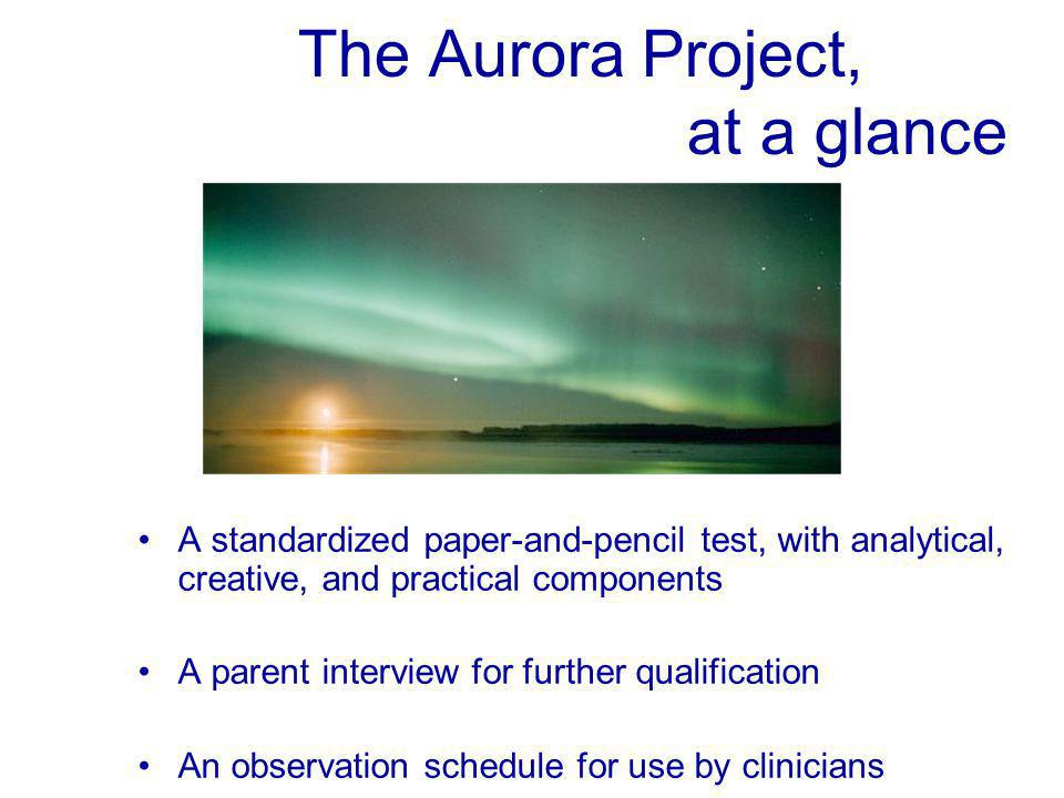 The Aurora Project, at a glance A standardized paper-and-pencil test, with analytical, creative, and practical components A parent interview for further qualification An observation schedule for use by clinicians
