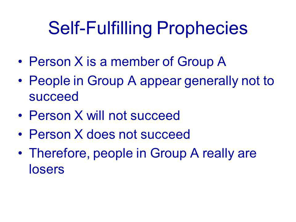 Self-Fulfilling Prophecies Person X is a member of Group A People in Group A appear generally not to succeed Person X will not succeed Person X does not succeed Therefore, people in Group A really are losers