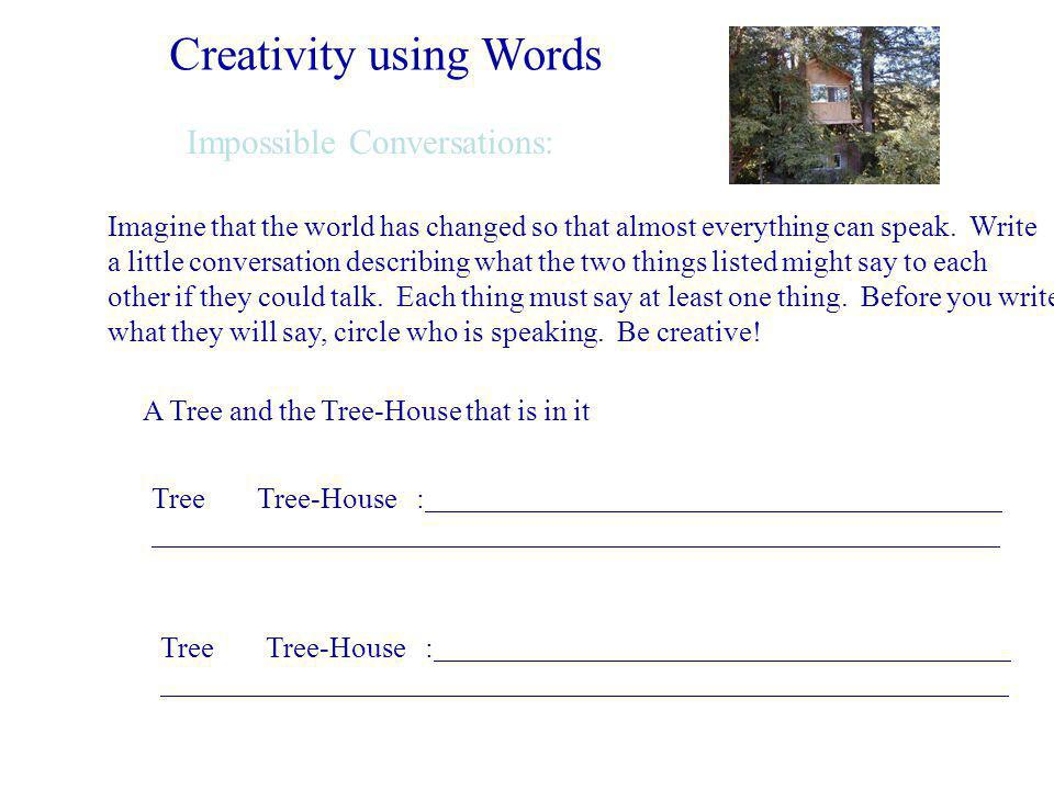 Creativity using Words Impossible Conversations: Imagine that the world has changed so that almost everything can speak.