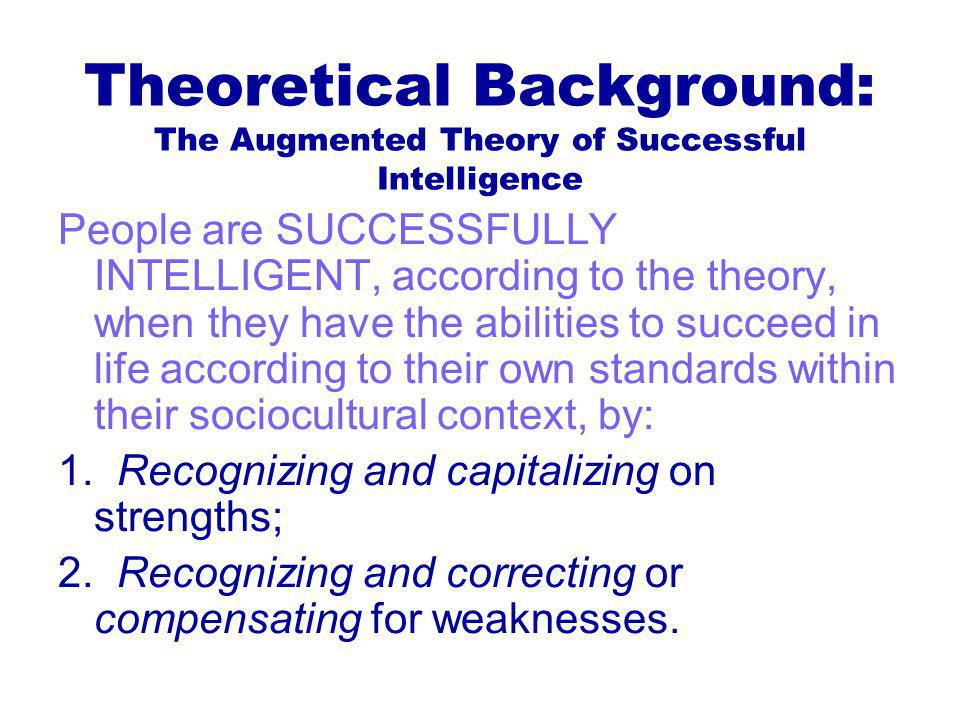 Theoretical Background: The Augmented Theory of Successful Intelligence People are SUCCESSFULLY INTELLIGENT, according to the theory, when they have the abilities to succeed in life according to their own standards within their sociocultural context, by: 1.