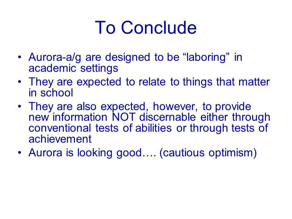 To Conclude Aurora-a/g are designed to be laboring in academic settings They are expected to relate to things that matter in school They are also expected, however, to provide new information NOT discernable either through conventional tests of abilities or through tests of achievement Aurora is looking good….