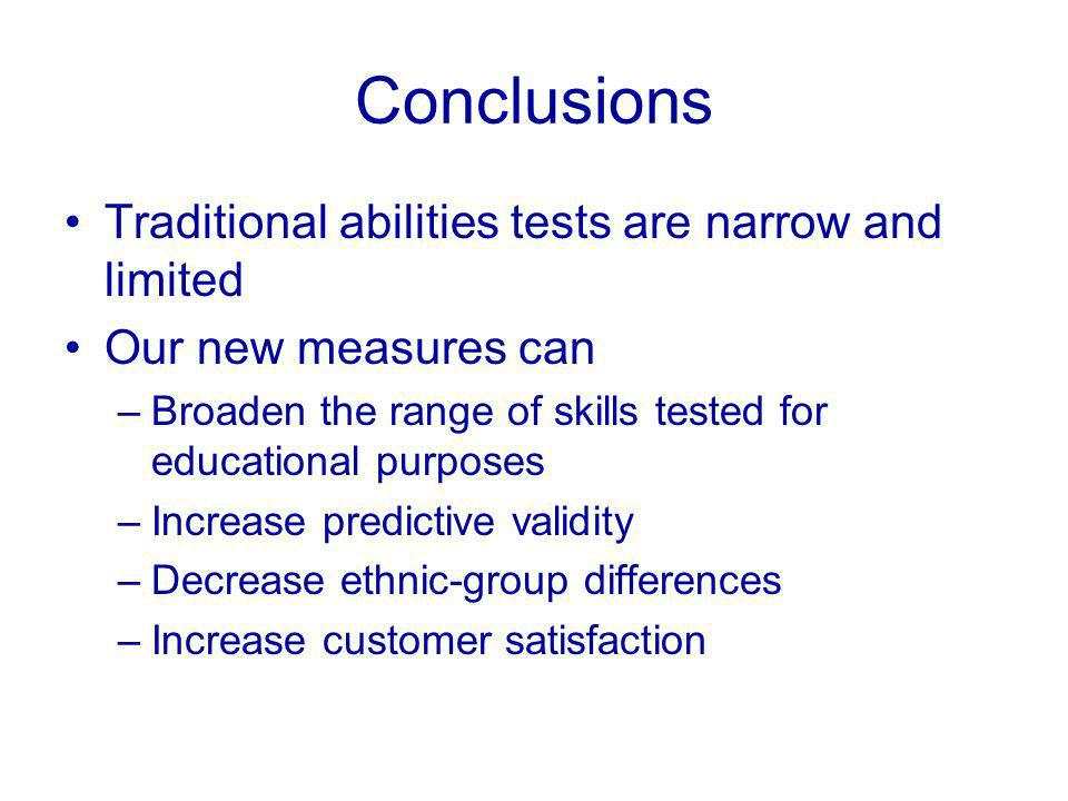Conclusions Traditional abilities tests are narrow and limited Our new measures can –Broaden the range of skills tested for educational purposes –Increase predictive validity –Decrease ethnic-group differences –Increase customer satisfaction